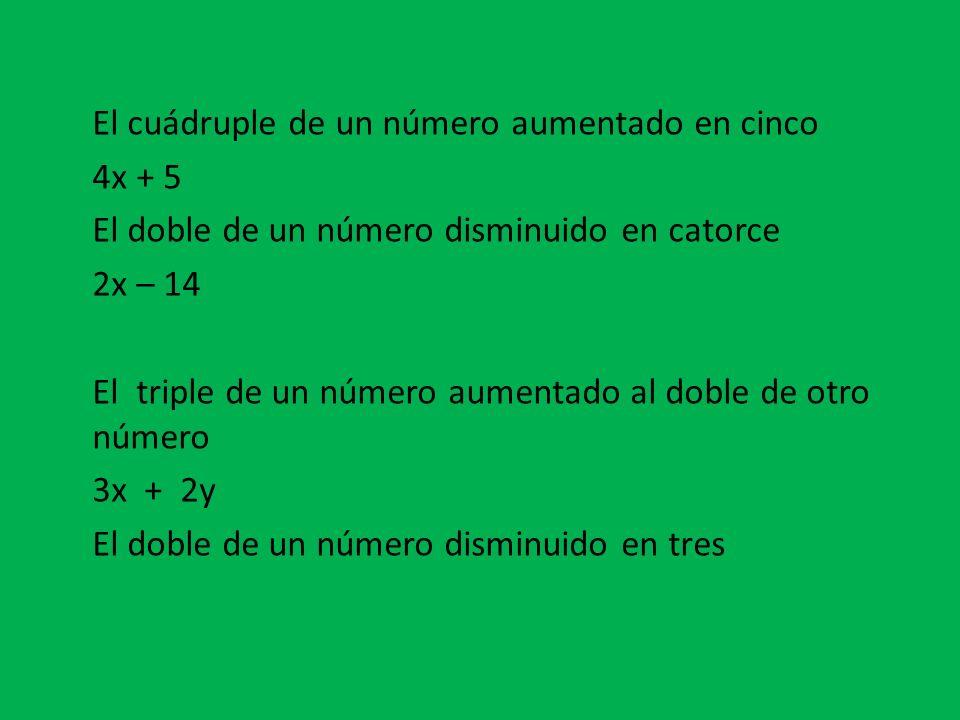 El cuádruple de un número aumentado en cinco 4x + 5 El doble de un número disminuido en catorce 2x – 14 El triple de un número aumentado al doble de otro número 3x + 2y El doble de un número disminuido en tres