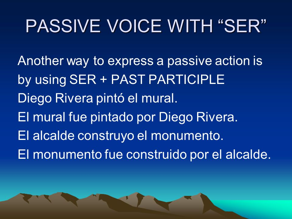 PASSIVE VOICE WITH SER Another way to express a passive action is by using SER + PAST PARTICIPLE Diego Rivera pintó el mural.
