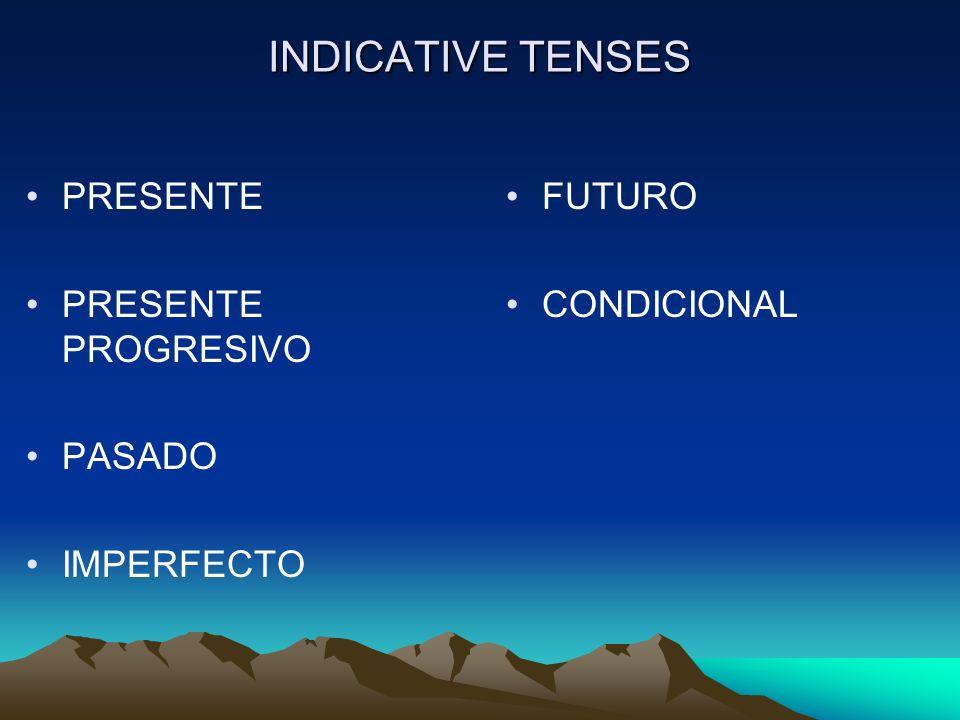 INDICATIVE TENSES PRESENTE PRESENTE PROGRESIVO PASADO IMPERFECTO FUTURO CONDICIONAL