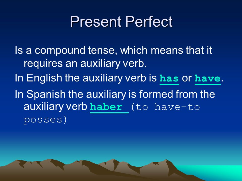Present Perfect Is a compound tense, which means that it requires an auxiliary verb.
