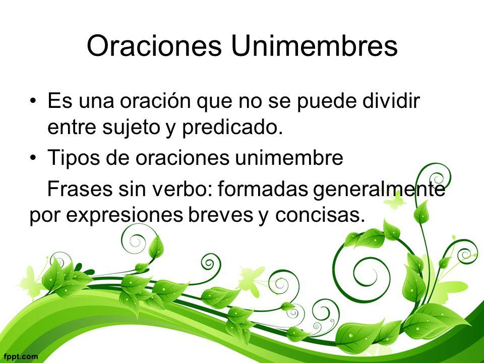 Oraciones Unimembres Es una oración que no se puede dividir entre sujeto y predicado.