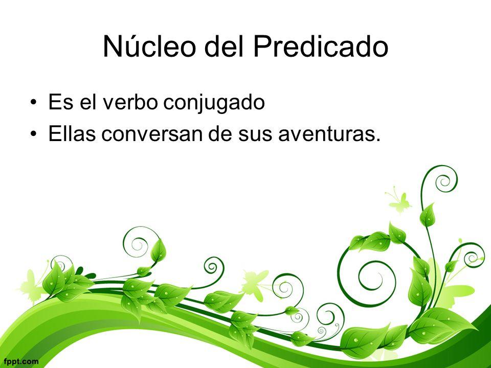 Núcleo del Predicado Es el verbo conjugado Ellas conversan de sus aventuras.