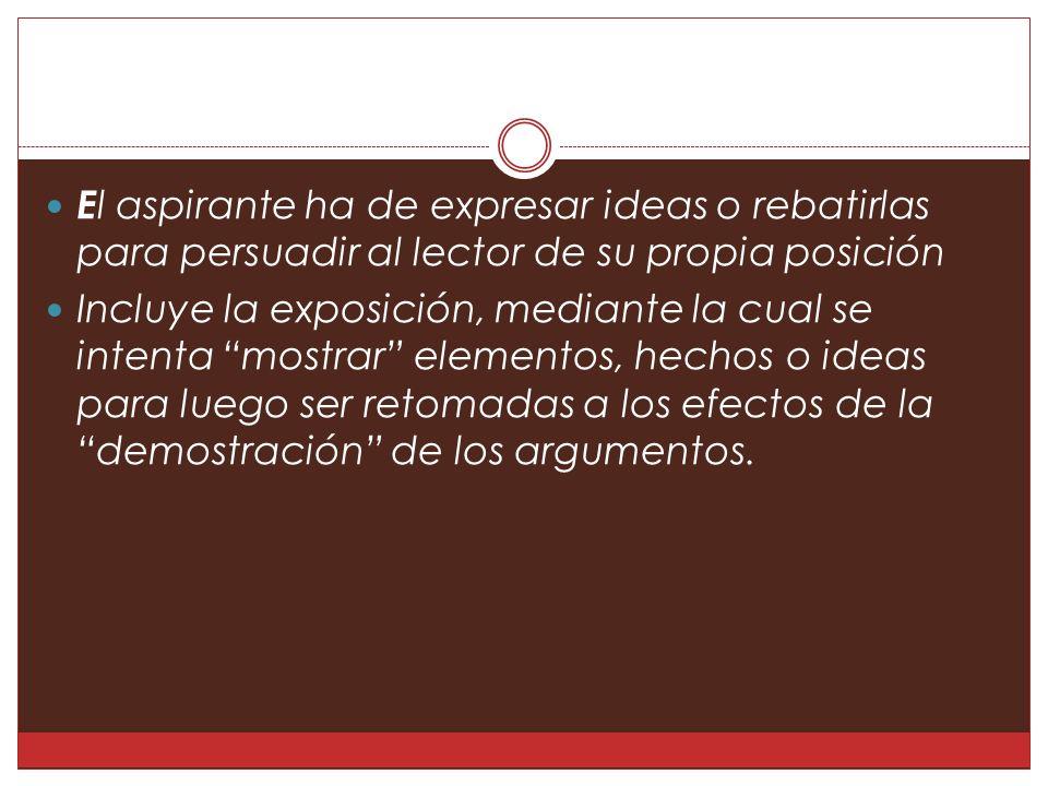 E l aspirante ha de expresar ideas o rebatirlas para persuadir al lector de su propia posición Incluye la exposición, mediante la cual se intenta mostrar elementos, hechos o ideas para luego ser retomadas a los efectos de la demostración de los argumentos.