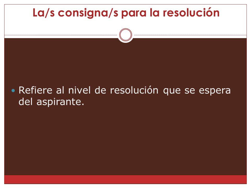 La/s consigna/s para la resolución Refiere al nivel de resolución que se espera del aspirante.