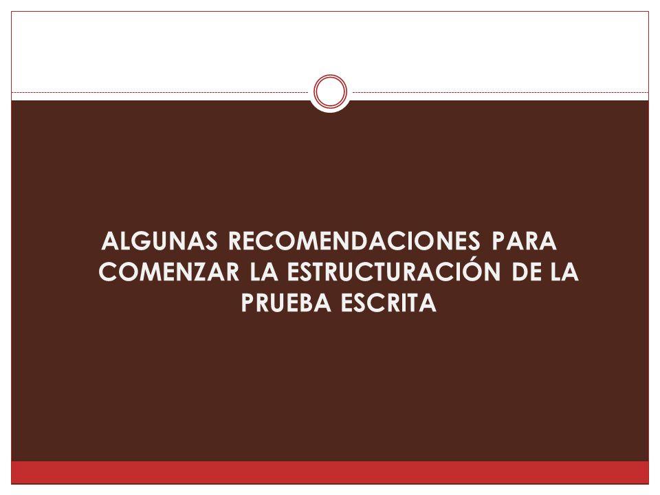 ALGUNAS RECOMENDACIONES PARA COMENZAR LA ESTRUCTURACIÓN DE LA PRUEBA ESCRITA