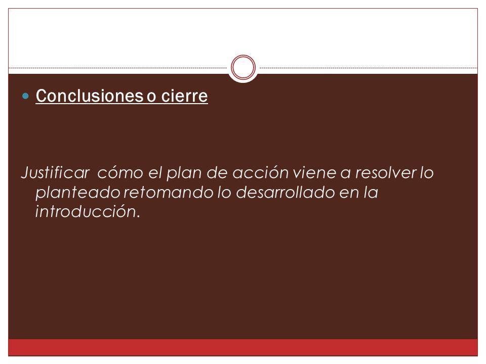 Conclusiones o cierre Justificar cómo el plan de acción viene a resolver lo planteado retomando lo desarrollado en la introducción.