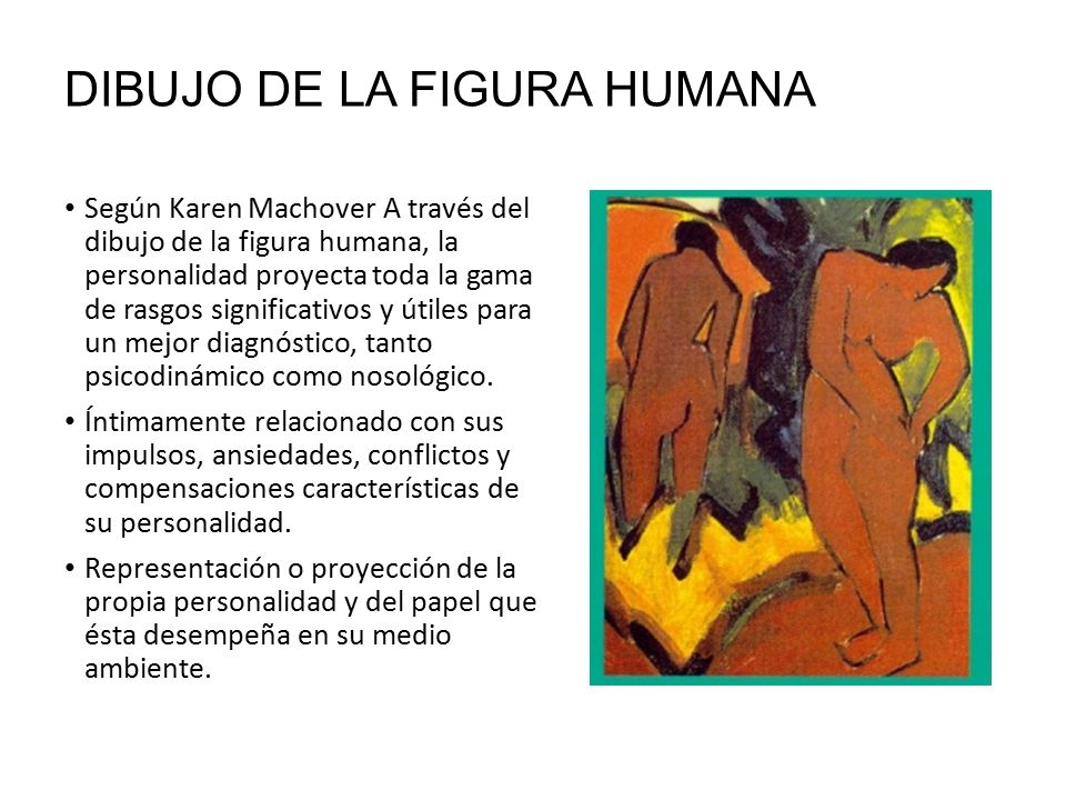 DIBUJO DE LA FIGURA HUMANA Según Karen Machover A través del dibujo de la figura humana, la personalidad proyecta toda la gama de rasgos significativos y útiles para un mejor diagnóstico, tanto psicodinámico como nosológico.