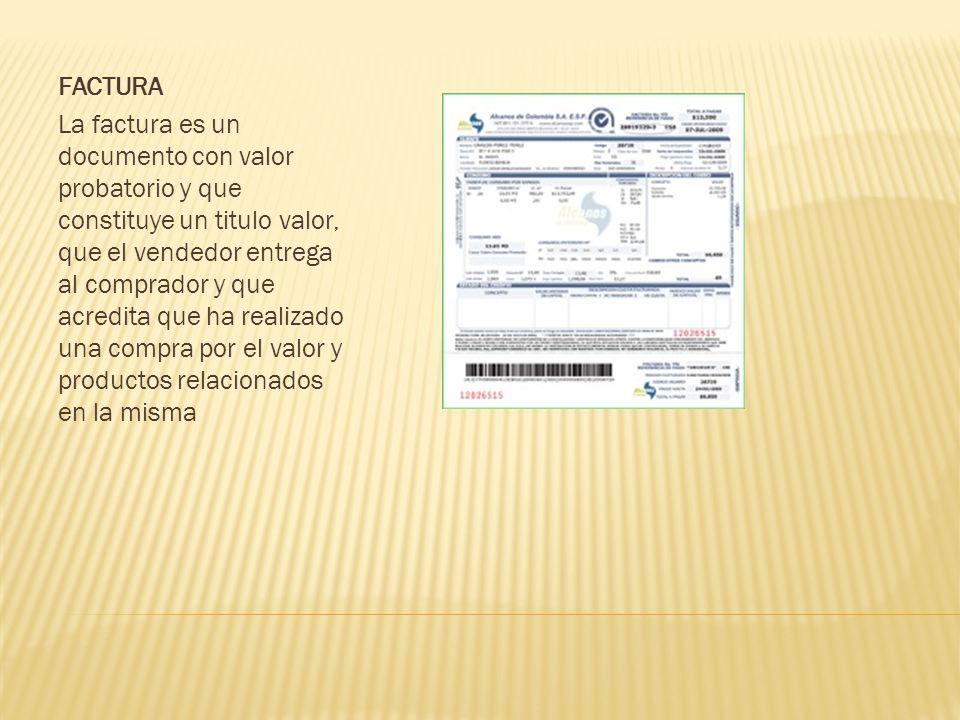 FACTURA La factura es un documento con valor probatorio y que constituye un titulo valor, que el vendedor entrega al comprador y que acredita que ha realizado una compra por el valor y productos relacionados en la misma