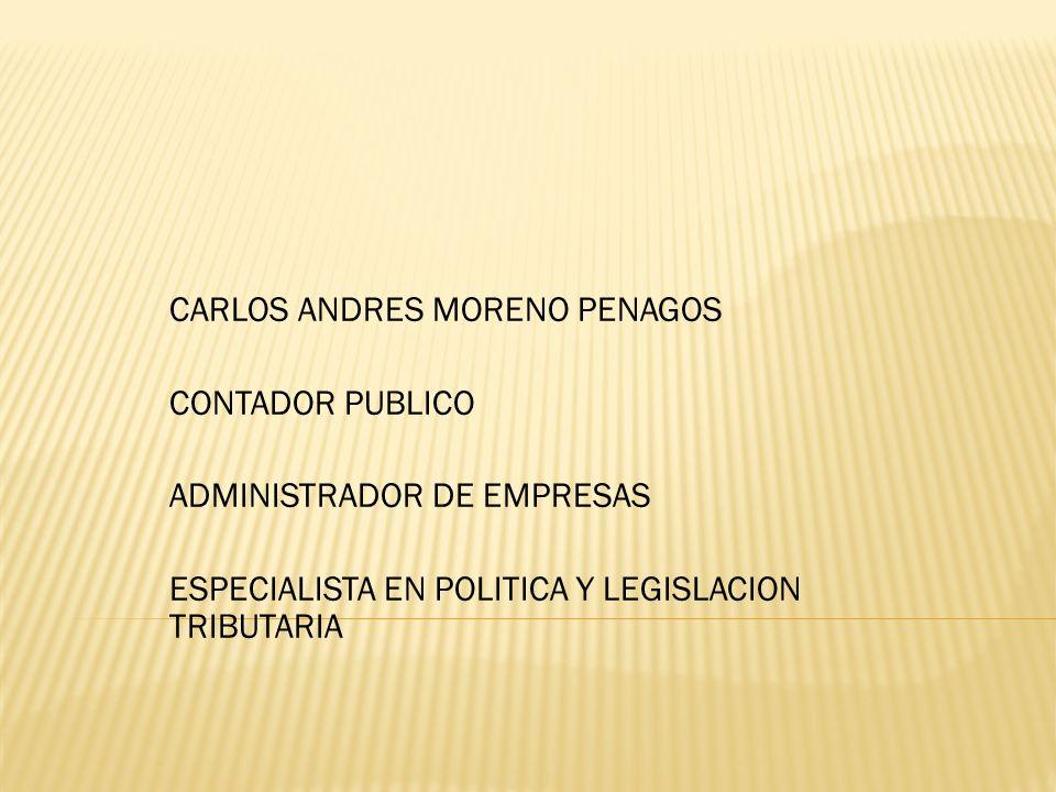 CARLOS ANDRES MORENO PENAGOS CONTADOR PUBLICO ADMINISTRADOR DE EMPRESAS ESPECIALISTA EN POLITICA Y LEGISLACION TRIBUTARIA