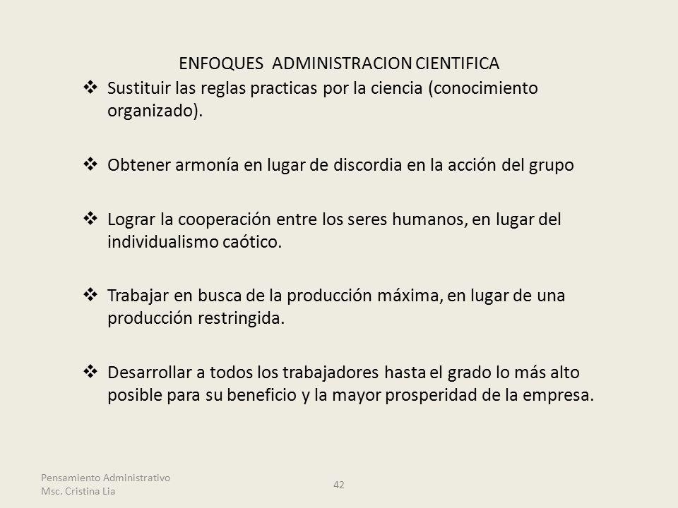 ENFOQUES ADMINISTRACION CIENTIFICA  Sustituir las reglas practicas por la ciencia (conocimiento organizado).