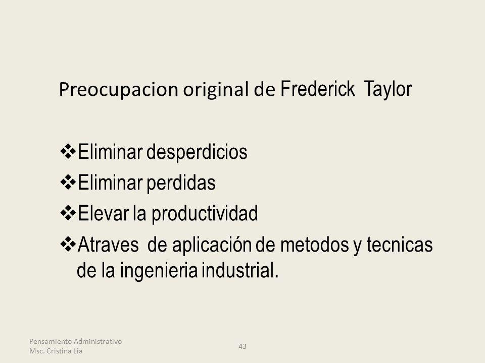 Preocupacion original de Frederick Taylor  Eliminar desperdicios  Eliminar perdidas  Elevar la productividad  Atraves de aplicación de metodos y tecnicas de la ingenieria industrial.