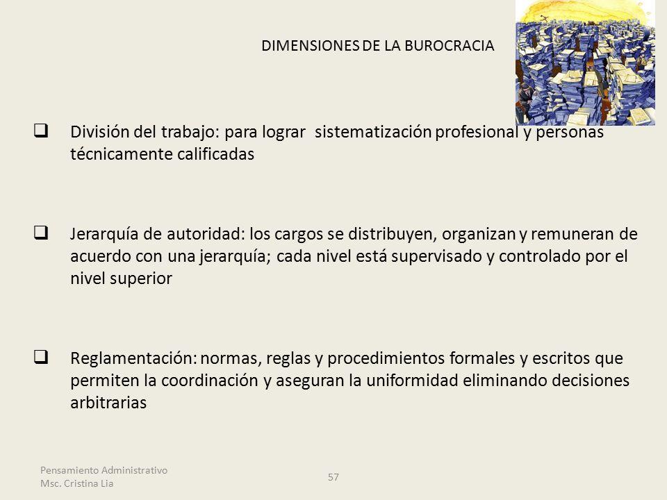 DIMENSIONES DE LA BUROCRACIA  División del trabajo: para lograr sistematización profesional y personas técnicamente calificadas  Jerarquía de autoridad: los cargos se distribuyen, organizan y remuneran de acuerdo con una jerarquía; cada nivel está supervisado y controlado por el nivel superior  Reglamentación: normas, reglas y procedimientos formales y escritos que permiten la coordinación y aseguran la uniformidad eliminando decisiones arbitrarias 57 Pensamiento Administrativo Msc.