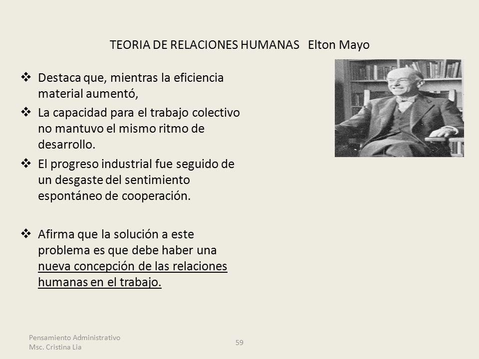 TEORIA DE RELACIONES HUMANAS Elton Mayo  Destaca que, mientras la eficiencia material aumentó,  La capacidad para el trabajo colectivo no mantuvo el mismo ritmo de desarrollo.