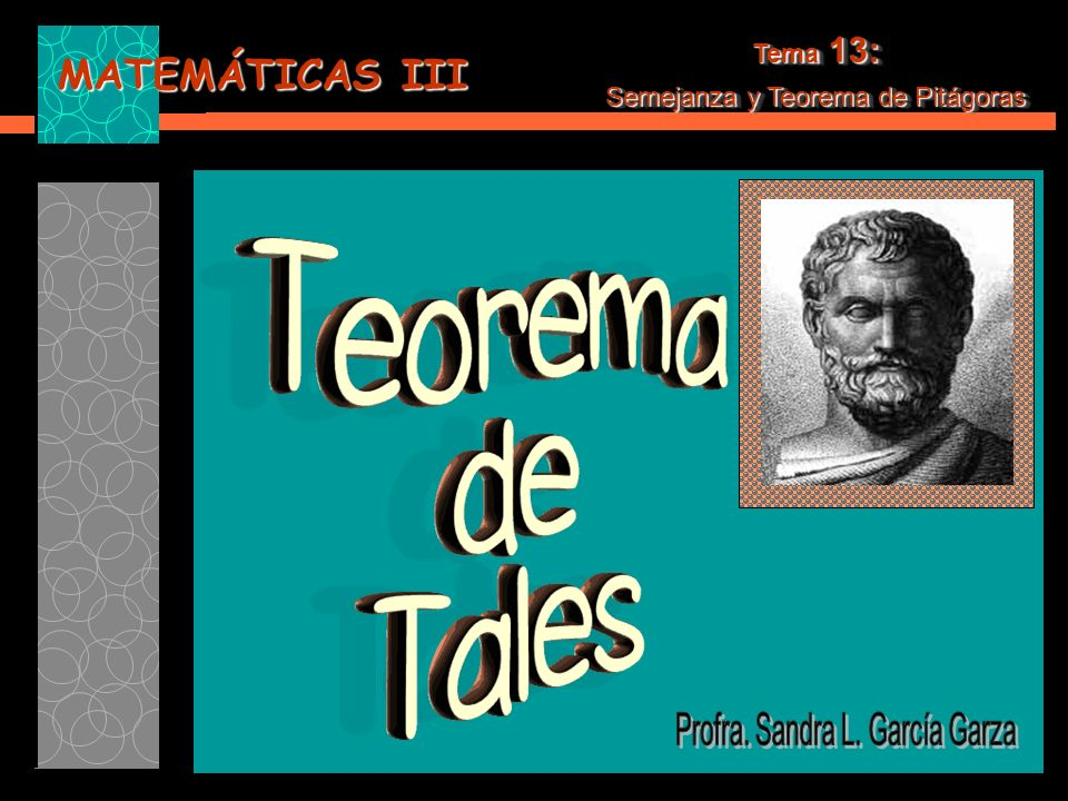 MATEMÁTICAS III Tema 13: Semejanza y Teorema de Pitágoras Tema 13: Semejanza y Teorema de Pitágoras Ahora que conoces algunas de las aplicaciones del Teorema de Tales puedes utilizarlo en la resolución de algunos problemas de la vida cotidiana o los que propongan en tu salón de clase.