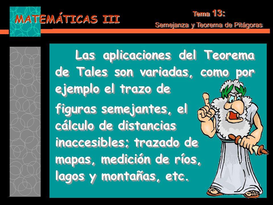 MATEMÁTICAS III Tema 13: Semejanza y Teorema de Pitágoras Tema 13: Semejanza y Teorema de Pitágoras Las aplicaciones del Teorema de Tales son variadas, como por ejemplo el trazo de Las aplicaciones del Teorema de Tales son variadas, como por ejemplo el trazo de figuras semejantes, el cálculo de distancias inaccesibles; trazado de mapas, medición de ríos, lagos y montañas, etc.
