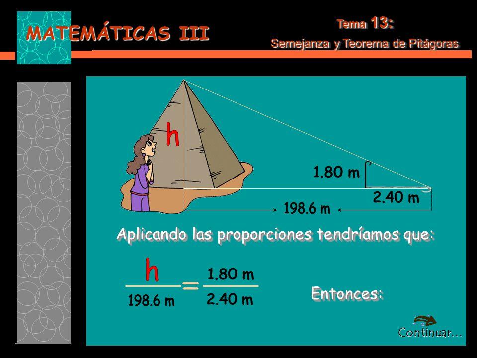 MATEMÁTICAS III Tema 13: Semejanza y Teorema de Pitágoras Tema 13: Semejanza y Teorema de Pitágoras Aplicando las proporciones tendríamos que: Aplicando las proporciones tendríamos que: Entonces: Entonces: Continuar…