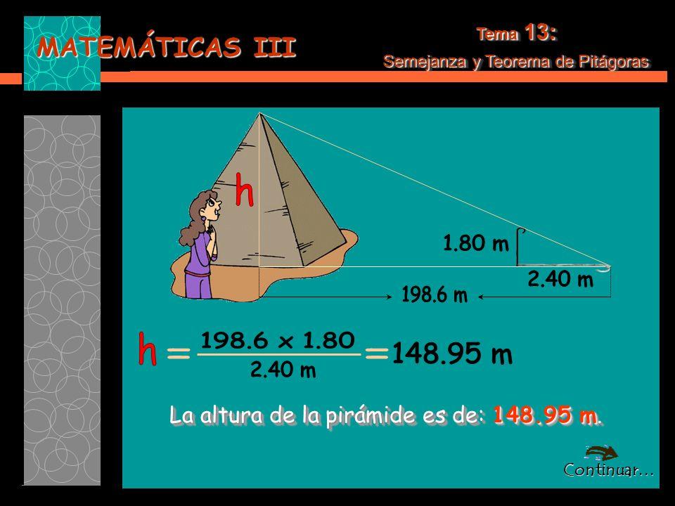 MATEMÁTICAS III Tema 13: Semejanza y Teorema de Pitágoras Tema 13: Semejanza y Teorema de Pitágoras La altura de la pirámide es de: 148.95 m.