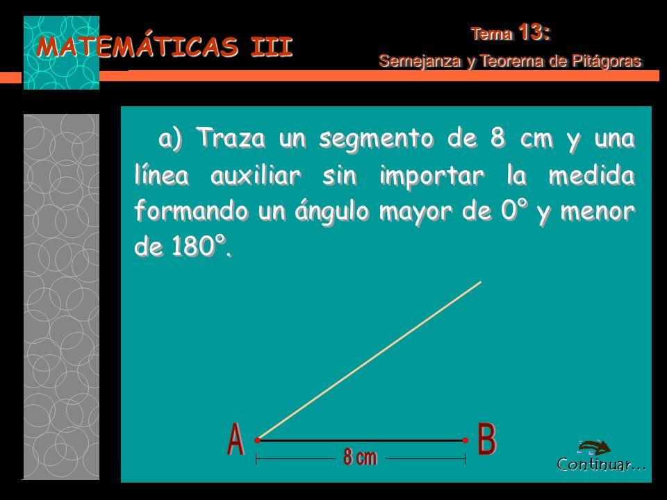MATEMÁTICAS III Tema 13: Semejanza y Teorema de Pitágoras Tema 13: Semejanza y Teorema de Pitágoras a) Traza un segmento de 8 cm y una línea auxiliar sin importar la medida formando un ángulo mayor de 0° y menor de 180°.