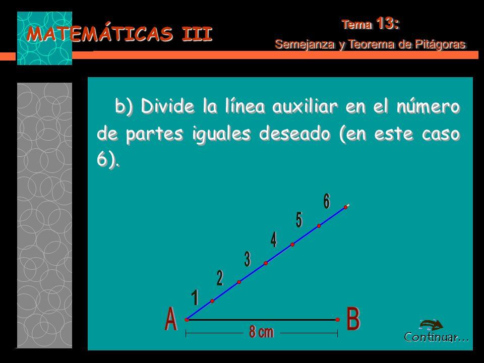 MATEMÁTICAS III Tema 13: Semejanza y Teorema de Pitágoras Tema 13: Semejanza y Teorema de Pitágoras b) Divide la línea auxiliar en el número de partes iguales deseado (en este caso 6).