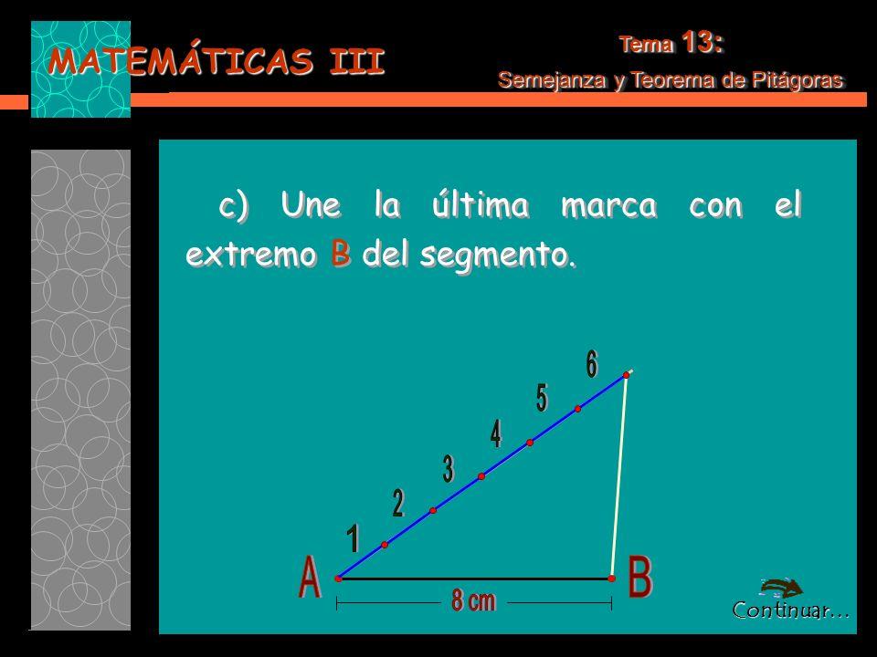 MATEMÁTICAS III Tema 13: Semejanza y Teorema de Pitágoras Tema 13: Semejanza y Teorema de Pitágoras c) Une la última marca con el extremo B del segmento.