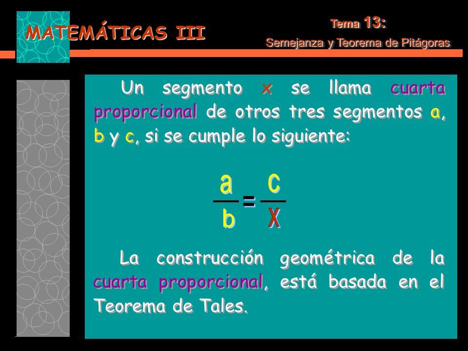 MATEMÁTICAS III Tema 13: Semejanza y Teorema de Pitágoras Tema 13: Semejanza y Teorema de Pitágoras Un segmento x se llama cuarta proporcional de otros tres segmentos a, b y c, si se cumple lo siguiente: Un segmento x se llama cuarta proporcional de otros tres segmentos a, b y c, si se cumple lo siguiente: La construcción geométrica de la cuarta proporcional, está basada en el Teorema de Tales.