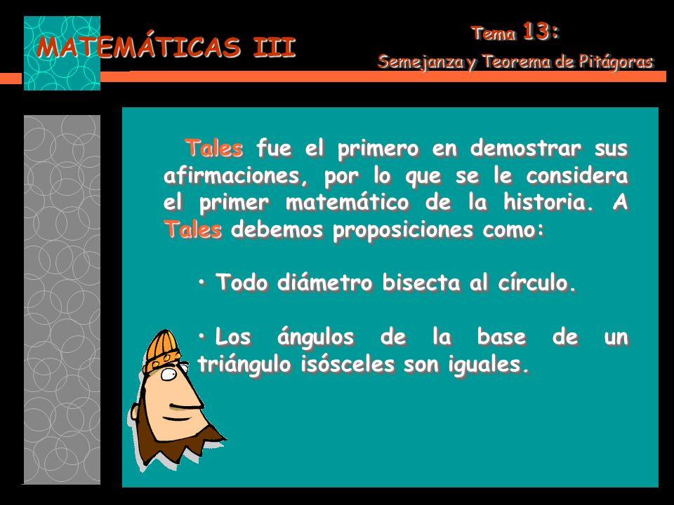 MATEMÁTICAS III Tales fue el primero en demostrar sus afirmaciones, por lo que se le considera el primer matemático de la historia.