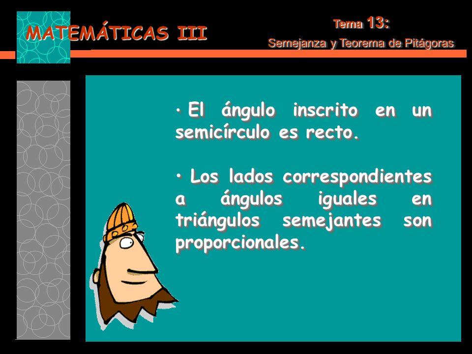 MATEMÁTICAS III Tema 13: Semejanza y Teorema de Pitágoras Tema 13: Semejanza y Teorema de Pitágoras Calcula la cuarta proporcional de: a = 3.5, b = 4, c = 2.1 Continuar…