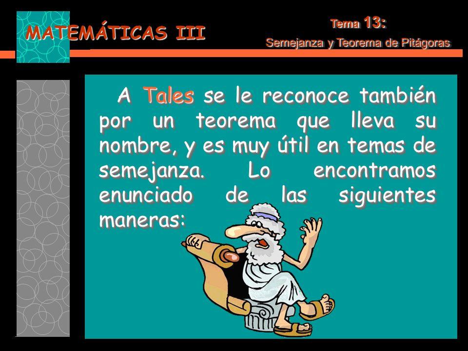 MATEMÁTICAS III A Tales se le reconoce también por un teorema que lleva su nombre, y es muy útil en temas de semejanza.