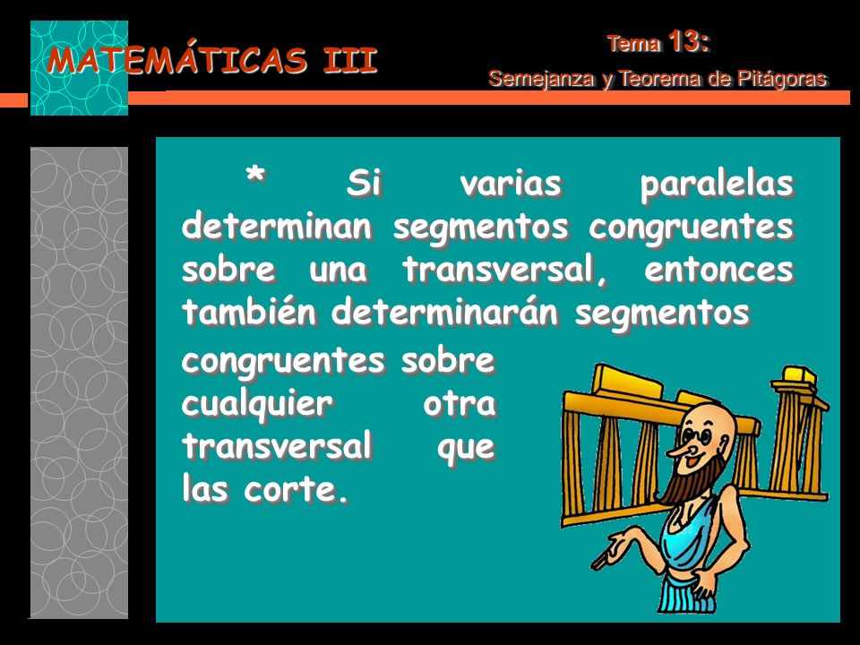 MATEMÁTICAS III * Si varias paralelas determinan segmentos congruentes sobre una transversal, entonces también determinarán segmentos * Si varias paralelas determinan segmentos congruentes sobre una transversal, entonces también determinarán segmentos Tema 13: Semejanza y Teorema de Pitágoras Tema 13: Semejanza y Teorema de Pitágoras congruentes sobre cualquier otra transversal que las corte.