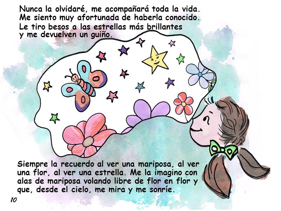 Siempre la recuerdo al ver una mariposa, al ver una flor, al ver una estrella. Me la imagino con alas de mariposa volando libre de flor en flor y que,