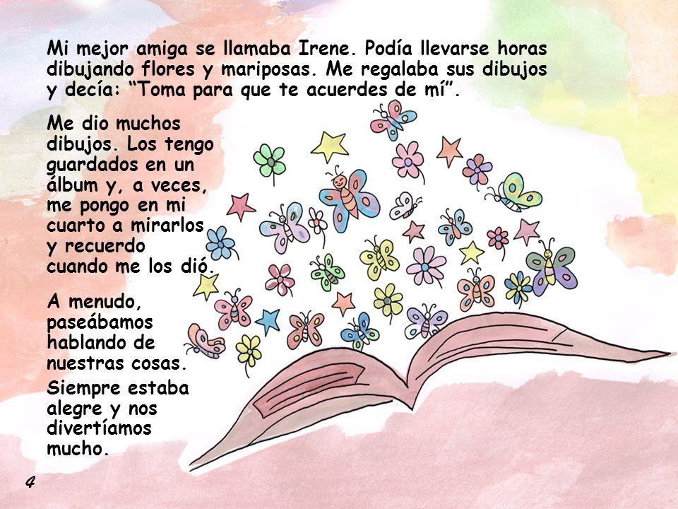 """Mi mejor amiga se llamaba Irene. Podía llevarse horas dibujando flores y mariposas. Me regalaba sus dibujos y decía: """"Toma para que te acuerdes de mí"""""""