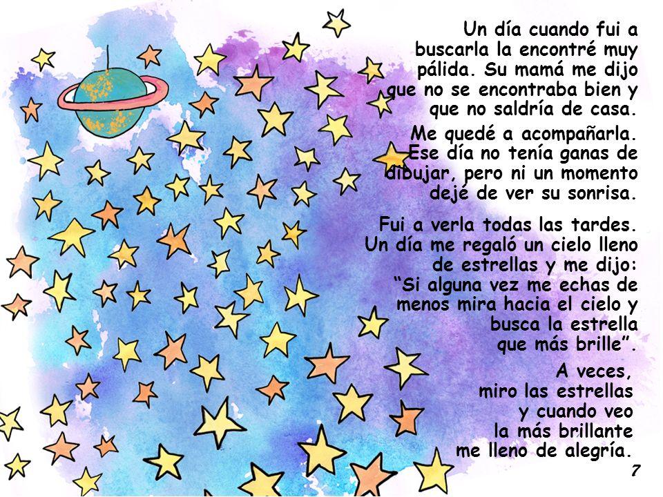 A veces, miro las estrellas y cuando veo la más brillante me lleno de alegría. Un día cuando fui a buscarla la encontré muy pálida. Su mamá me dijo qu