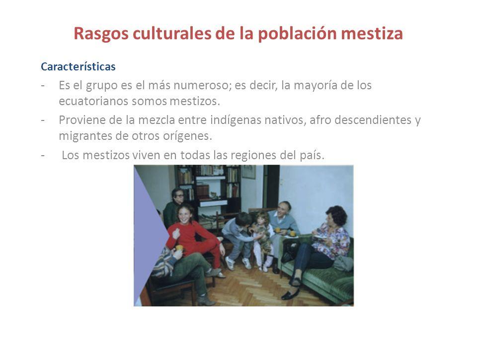 Rasgos culturales de la población mestiza Características -Es el grupo es el más numeroso; es decir, la mayoría de los ecuatorianos somos mestizos. -P