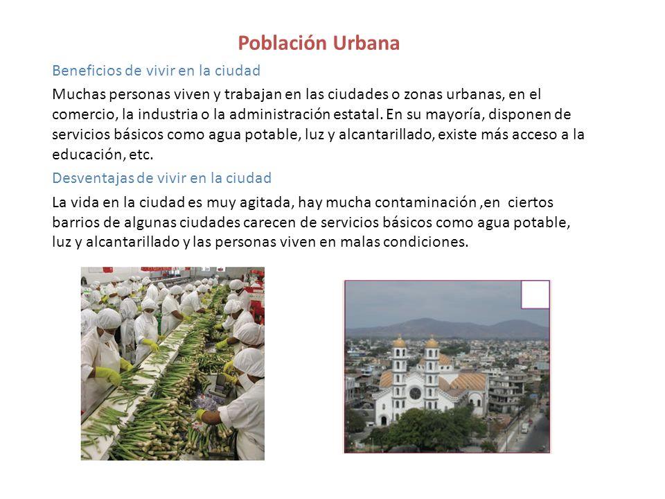Población Urbana Beneficios de vivir en la ciudad Muchas personas viven y trabajan en las ciudades o zonas urbanas, en el comercio, la industria o la