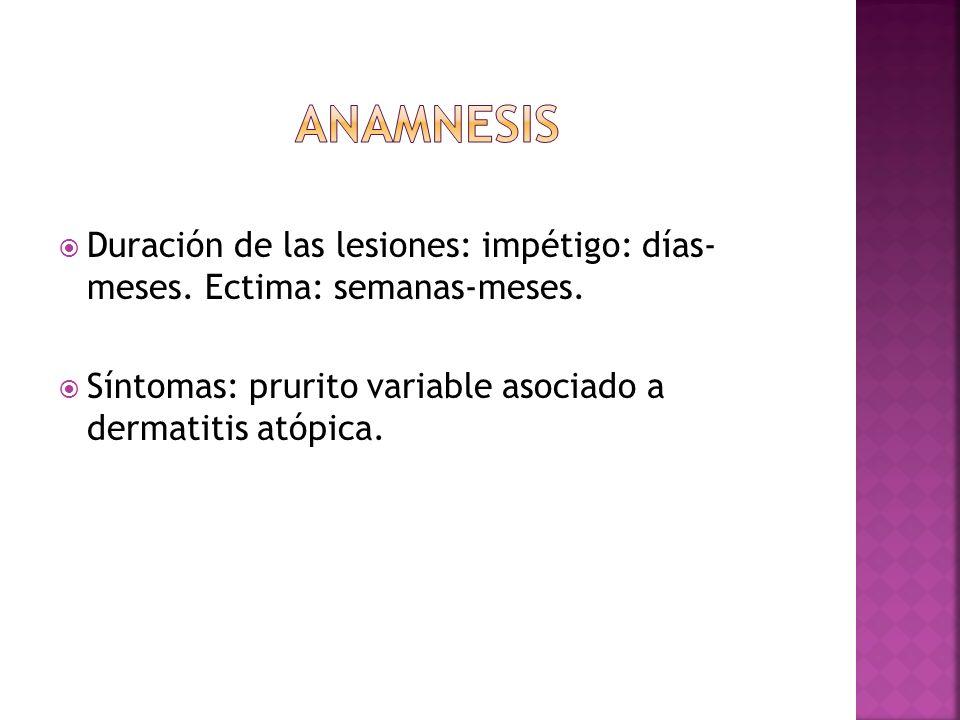  Duración de las lesiones: impétigo: días- meses. Ectima: semanas-meses.  Síntomas: prurito variable asociado a dermatitis atópica.
