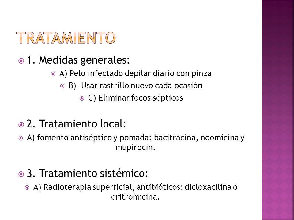  1. Medidas generales:  A) Pelo infectado depilar diario con pinza  B) Usar rastrillo nuevo cada ocasión  C) Eliminar focos sépticos  2. Tratamie