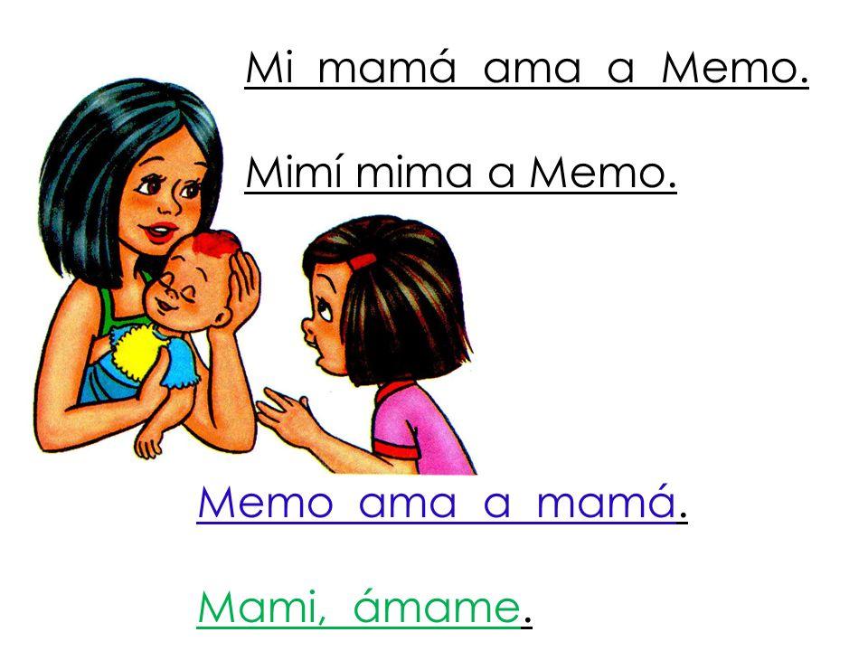 Mi mamá ama a Memo. Mimí mima a Memo. Memo ama a mamá. Mami, ámame.