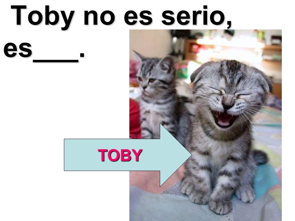 Toby no es serio, es___. Toby no es serio, es___. TOBY