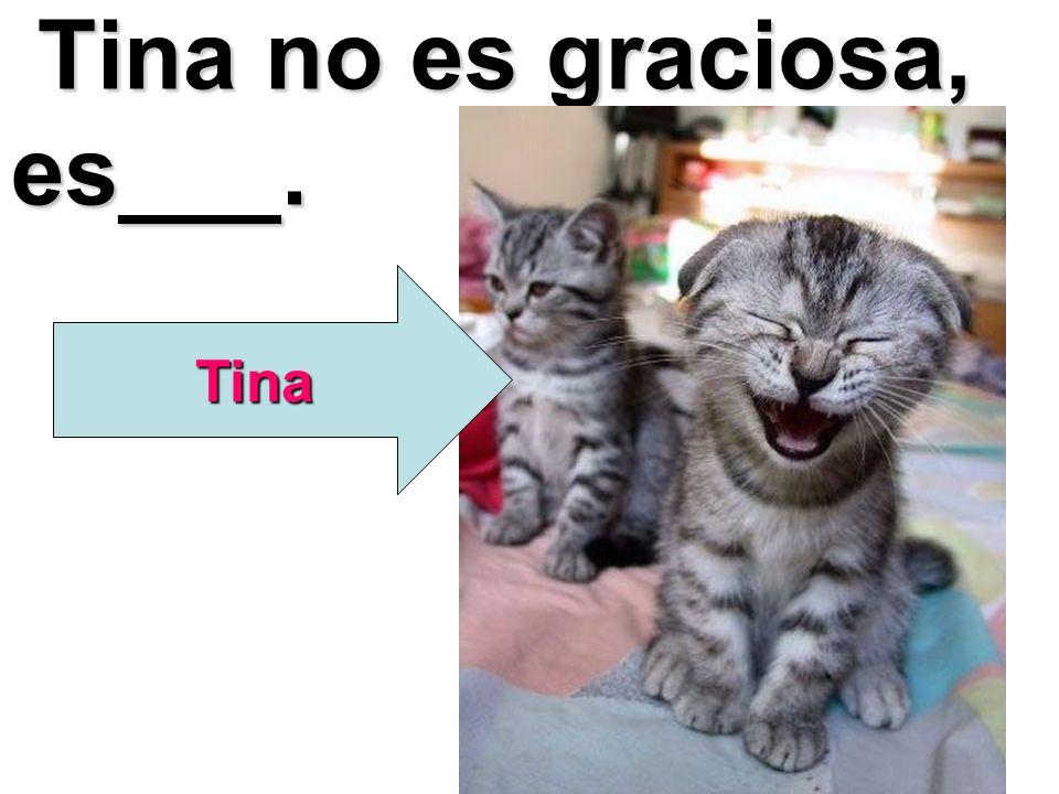 Tina no es graciosa, es___. Tina no es graciosa, es___. Tina