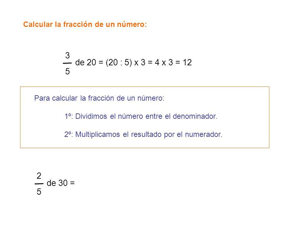 Calcular la fracción de un número: 3535 de 20 = (20 : 5) x 3 = 4 x 3 = 12 Para calcular la fracción de un número: 1º: Dividimos el número entre el den