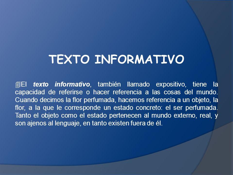 TEXTO INFORMATIVO  El texto informativo, también llamado expositivo, tiene la capacidad de referirse o hacer referencia a las cosas del mundo.