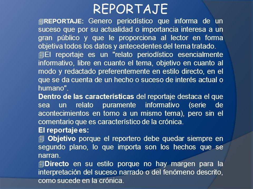 REPORTAJE  REPORTAJE: Genero periodístico que informa de un suceso que por su actualidad o importancia interesa a un gran público y que le proporciona al lector en forma objetiva todos los datos y antecedentes del tema tratado.