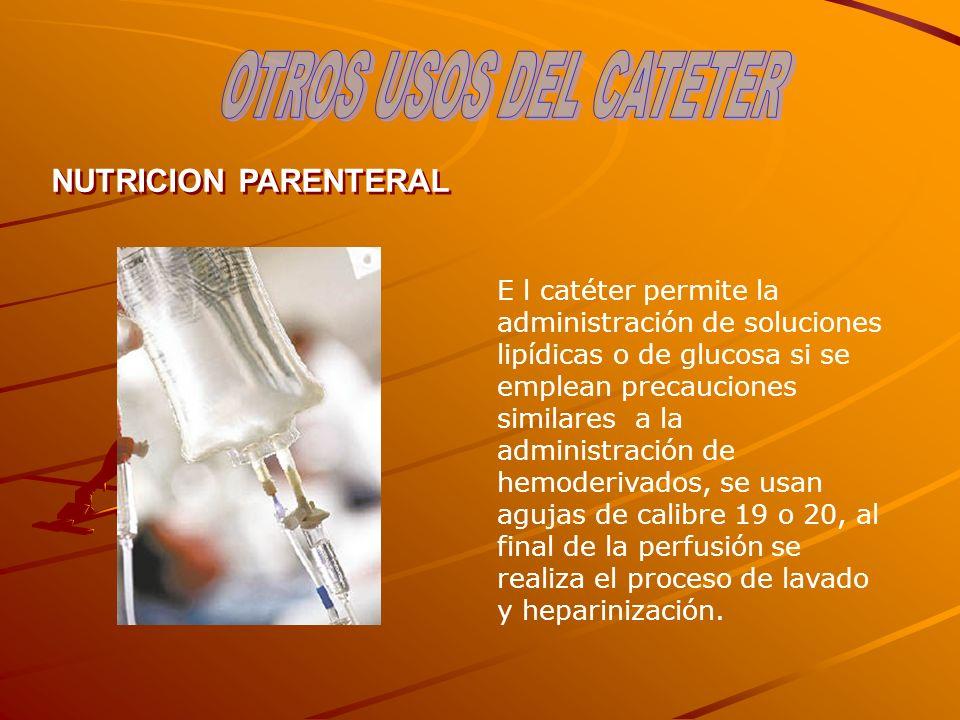 NUTRICION PARENTERAL E l catéter permite la administración de soluciones lipídicas o de glucosa si se emplean precauciones similares a la administraci