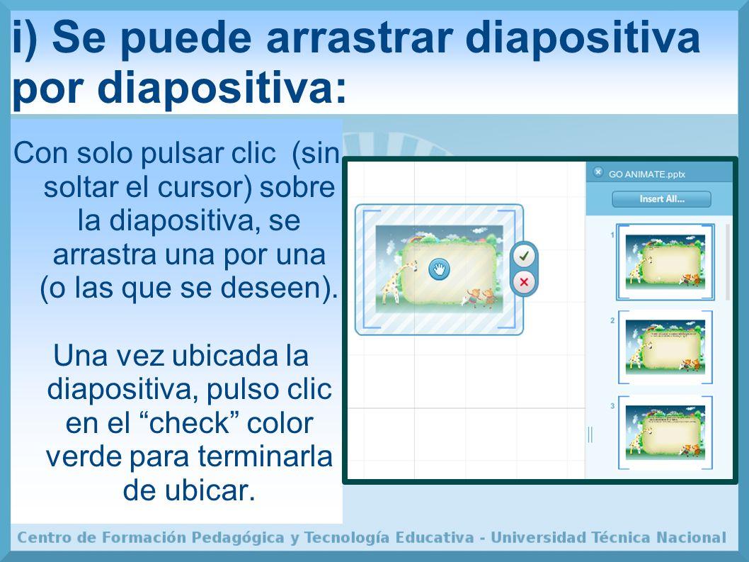 i) Se puede arrastrar diapositiva por diapositiva: Con solo pulsar clic (sin soltar el cursor) sobre la diapositiva, se arrastra una por una (o las que se deseen).