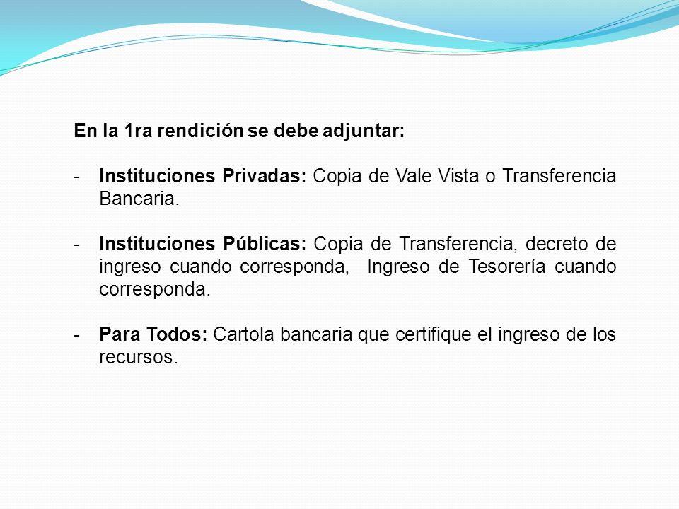 En la 1ra rendición se debe adjuntar: -Instituciones Privadas: Copia de Vale Vista o Transferencia Bancaria. -Instituciones Públicas: Copia de Transfe