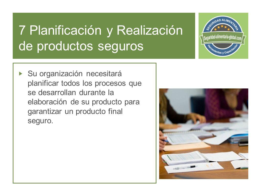 7 Planificación y Realización de productos seguros Su organización necesitará planificar todos los procesos que se desarrollan durante la elaboración de su producto para garantizar un producto final seguro.