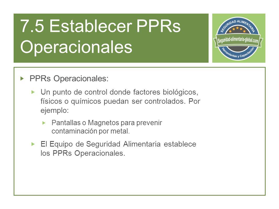 7.5 Establecer PPRs Operacionales PPRs Operacionales: Un punto de control donde factores biológicos, físicos o químicos puedan ser controlados.