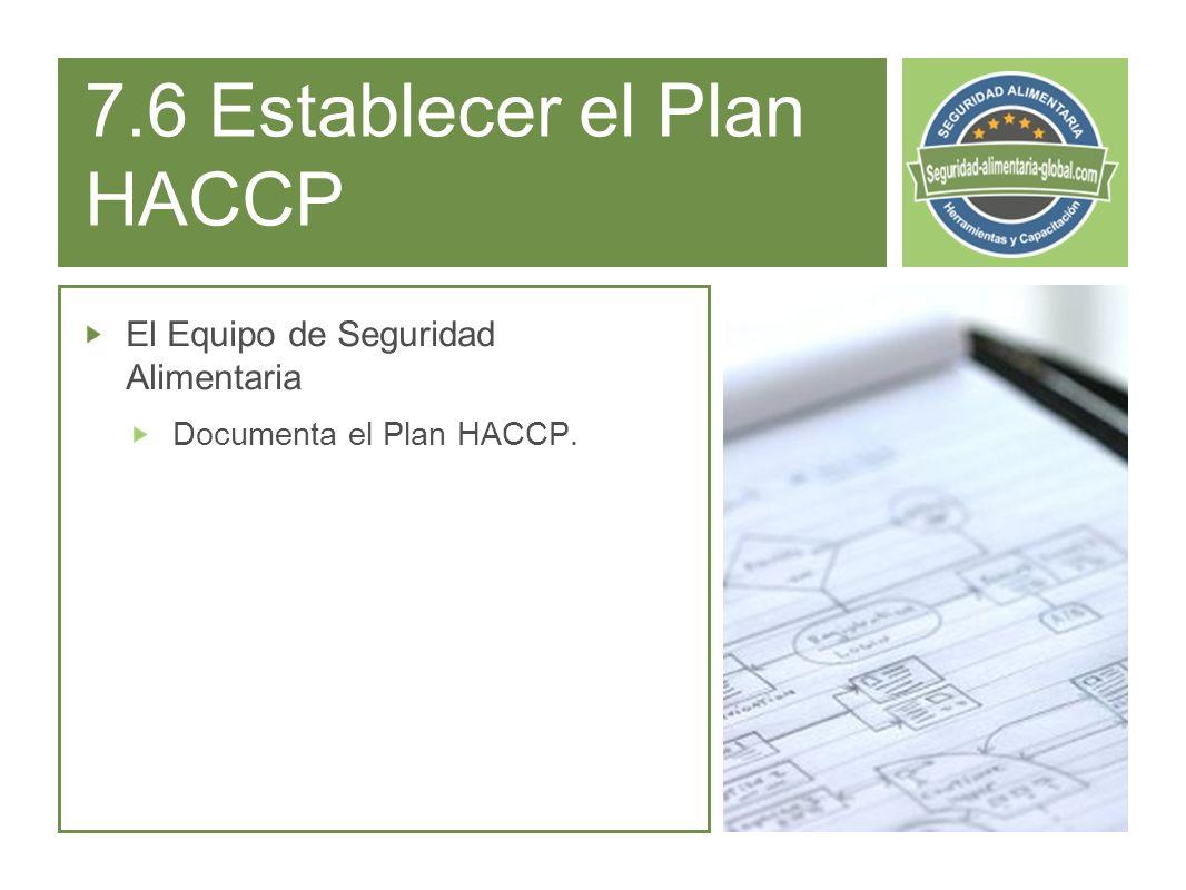 7.6 Establecer el Plan HACCP El Equipo de Seguridad Alimentaria Documenta el Plan HACCP.