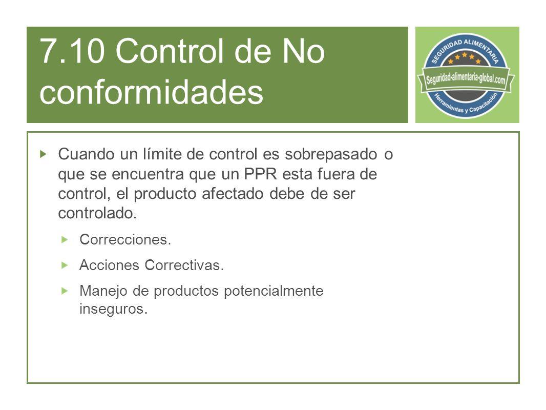 7.10 Control de No conformidades Cuando un límite de control es sobrepasado o que se encuentra que un PPR esta fuera de control, el producto afectado debe de ser controlado.