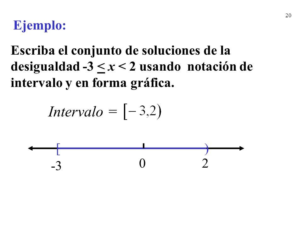 20 Escriba el conjunto de soluciones de la desigualdad -3 < x < 2 usando notación de intervalo y en forma gráfica. [) -3 20 Ejemplo: Intervalo =